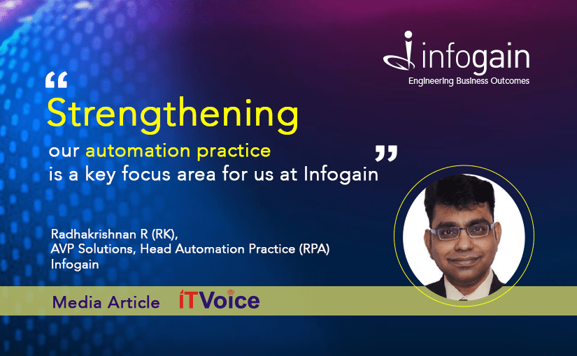 """Strengthening our automation practice is a key focus area for us at Infogain.""-Mr.Radhakrishnan R (RK), AVP Solutions, Head Automation Practice (RPA), Infogain"