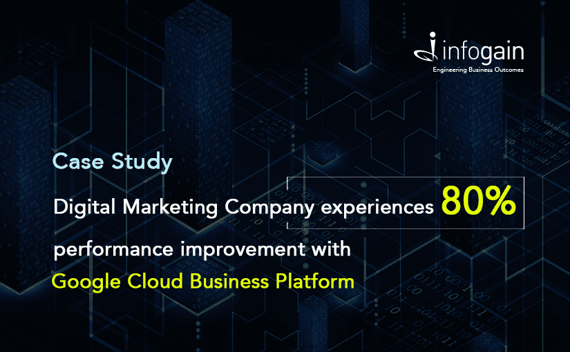 Leading Digital Marketing Company Increases performance by 80% with Google Cloud Business Platform (GCP) Solution Developed by Infogain